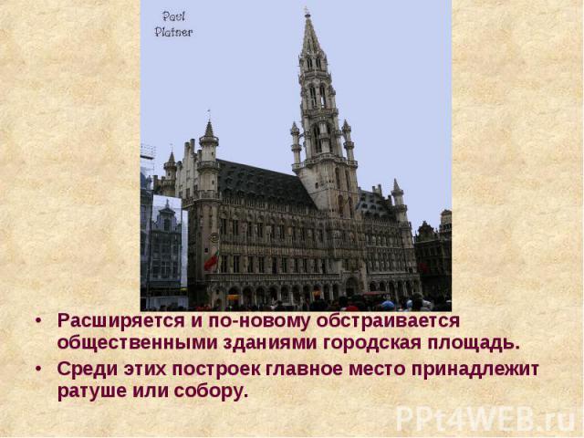 Расширяется и по-новому обстраивается общественными зданиями городская площадь. Расширяется и по-новому обстраивается общественными зданиями городская площадь. Среди этих построек главное место принадлежит ратуше или собору.