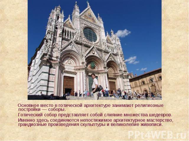Основное место в готической архитектуре занимают религиозные постройки — соборы. Основное место в готической архитектуре занимают религиозные постройки — соборы. Готический собор представляет собой слияние множества шедевров. Именно здесь соединяютс…