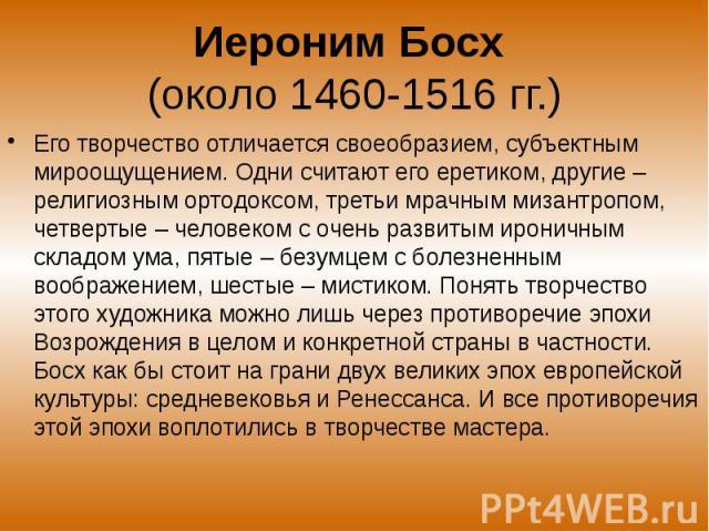 Иероним Босх (около 1460-1516 гг.) Его творчество отличается своеобразием, субъектным мироощущением. Одни считают его еретиком, другие – религиозным ортодоксом, третьи мрачным мизантропом, четвертые – человеком с очень развитым ироничным складом ума…