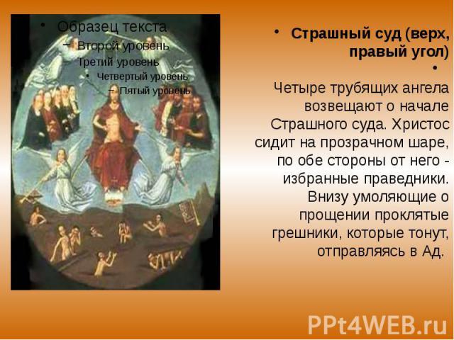 Страшный суд (верх, правый угол) Страшный суд (верх, правый угол) Четыре трубящих ангела возвещают о начале Страшного суда. Христос сидит на прозрачном шаре, по обе стороны от него - избранные праведники. Внизу умоляющие о прощении проклятые грешник…