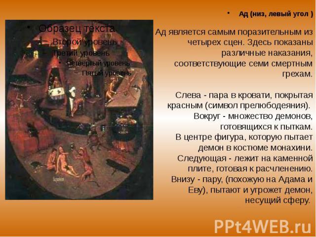 Ад (низ, левый угол ) Ад (низ, левый угол ) Ад является самым поразительным из четырех сцен. Здесь показаны различные наказания, соответствующие семи смертным грехам. Cлевa - пара в кровати, покрытая красным (символ прелюбодеяния). Вокруг - множеств…