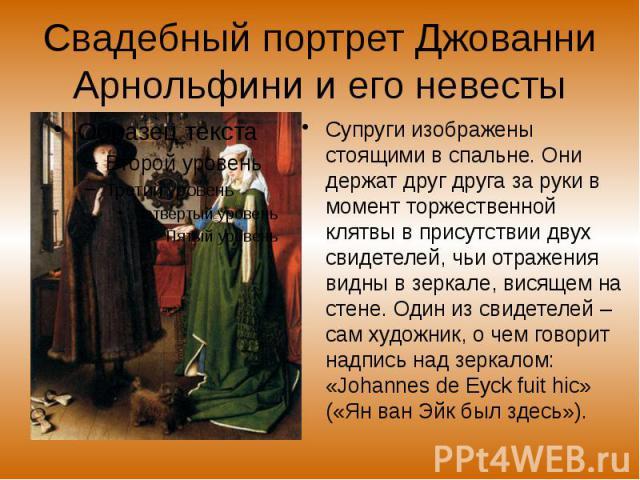 Свадебный портрет Джованни Арнольфини и его невесты Супруги изображены стоящими в спальне. Они держат друг друга за руки в момент торжественной клятвы в присутствии двух свидетелей, чьи отражения видны в зеркале, висящем на стене. Один из свидетелей…