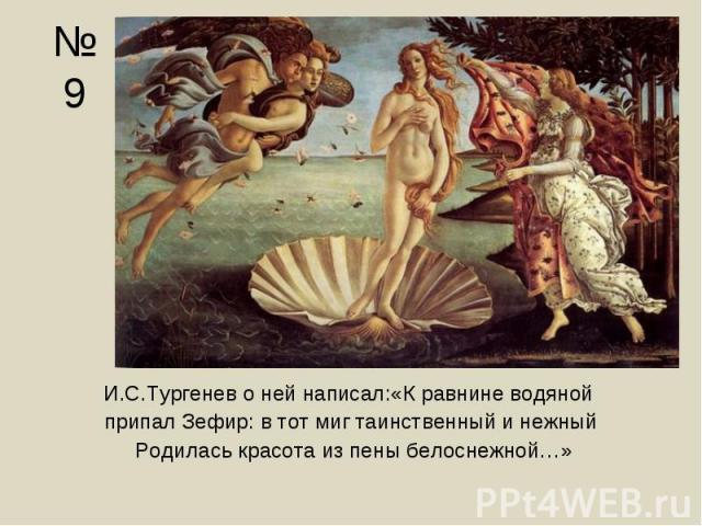 И.С.Тургенев о ней написал:«К равнине водяной И.С.Тургенев о ней написал:«К равнине водяной припал Зефир: в тот миг таинственный и нежный Родилась красота из пены белоснежной…»