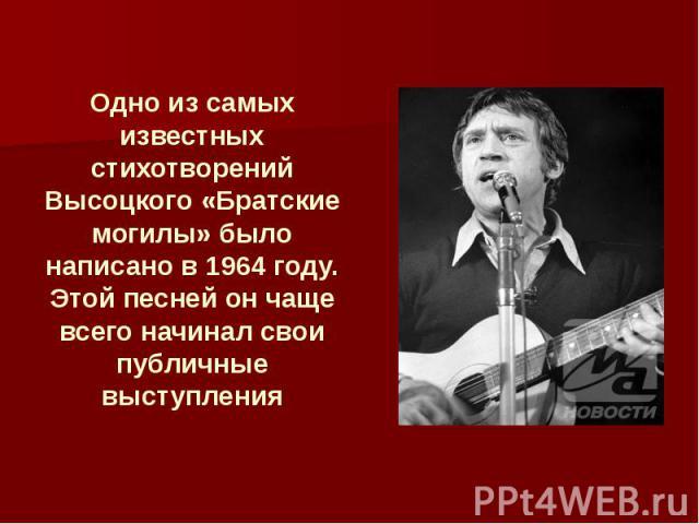 Одно из самых известных стихотворений Высоцкого «Братские могилы» было написано в 1964 году. Этой песней он чаще всего начинал свои публичные выступления