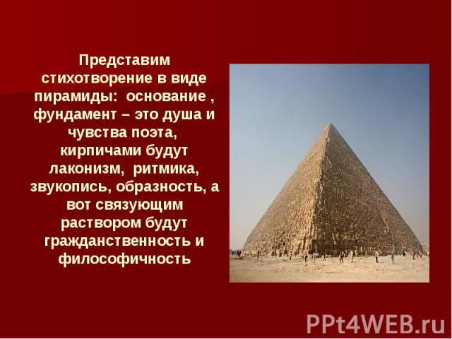 Представим стихотворение в виде пирамиды: основание , фундамент – это душа и чувства поэта, кирпичами будут лаконизм, ритмика, звукопись, образность, а вот связующим раствором будут гражданственность и философичность
