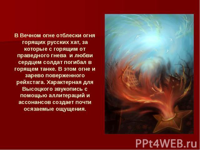 В Вечном огне отблески огня горящих русских хат, за которые с горящим от праведного гнева и любви сердцем солдат погибал в горящем танке. В этом огне и зарево поверженного рейхстага. Характерная для Высоцкого звукопись с помощью аллитераций и ассона…