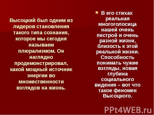 Высоцкий был одним из лидеров становления такого типа сознания, которое мы сегодня называем плюрализмом. Он наглядно продемонстрировал, какой мощный источник энергии во множественности взглядов на жизнь. В его стихах реальная многоголосица нашей оче…