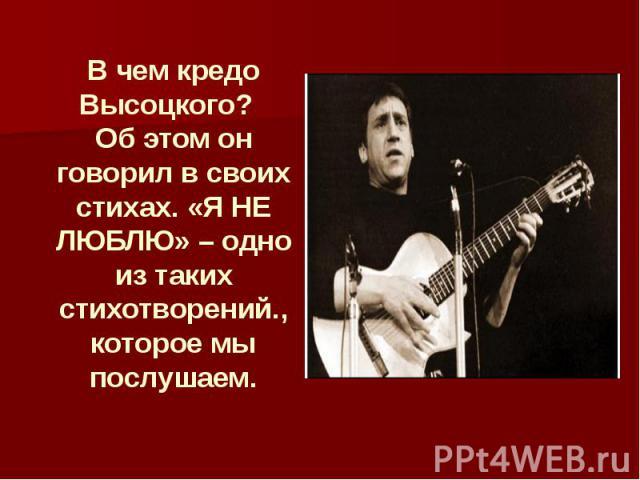 В чем кредо Высоцкого? Об этом он говорил в своих стихах. «Я НЕ ЛЮБЛЮ» – одно из таких стихотворений., которое мы послушаем.