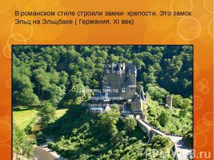 В романском стиле строили замки- крепости. Это замок Эльц на Эльцбахе ( Германия