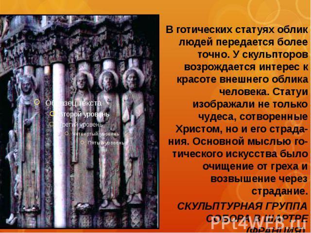 В готических статуях облик людей передается более точно. У скульпторов возрождается интерес к красоте внешнего облика человека. Статуи изображали не только чудеса, сотворенные Христом, но и его страда-ния. Основной мыслью го- тического искусства был…