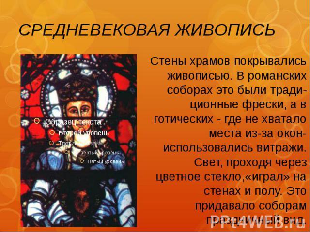 СРЕДНЕВЕКОВАЯ ЖИВОПИСЬ Стены храмов покрывались живописью. В романских соборах это были тради-ционные фрески, а в готических - где не хватало места из-за окон- использовались витражи. Свет, проходя через цветное стекло,«играл» на стенах и полу. Это …