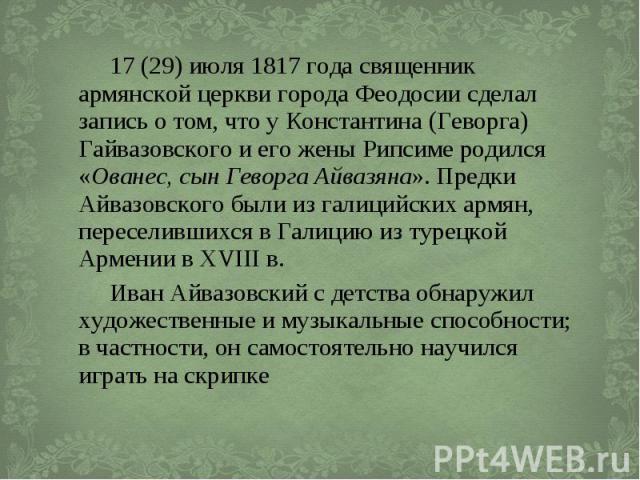 17(29) июля 1817 года священник армянской церкви города Феодосии сделал запись о том, что у Константина (Геворга) Гайвазовского и его жены Рипсиме родился «Ованес, сын Геворга Айвазяна». Предки Айвазовского были из галицийских армян, переселив…