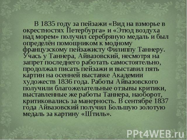 В 1835 году за пейзажи «Вид на взморье в окрестностях Петербурга» и «Этюд воздуха над морем» получил серебряную медаль и был определён помощником к модному французскому пейзажисту Филиппу Таннеру. Учась у Таннера, Айвазовский, несмотря на запрет пос…