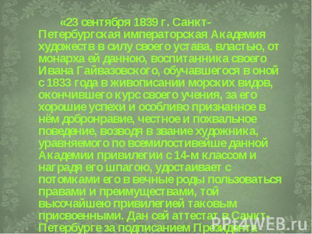 «23 сентября 1839 г. Санкт-Петербургская императорская Академия художеств в силу своего устава, властью, от монарха ей данною, воспитанника своего Ивана Гайвазовского, обучавшегося в оной с 1833 года в живописании морских видов, окончившего курс сво…