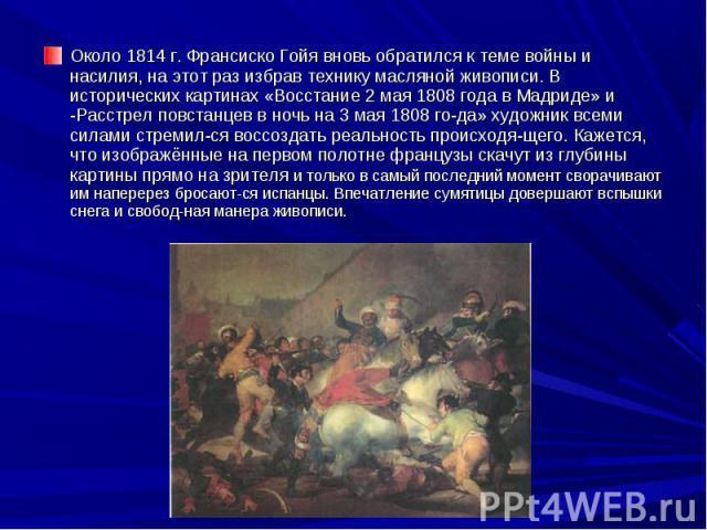 Около 1814 г. Франсиско Гойя вновь обратился к теме войны и насилия, на этот раз избрав технику масляной живописи. В исторических картинах «Восстание 2 мая 1808 года в Мадриде» и -Расстрел повстанцев в ночь на 3 мая 1808 года» художник всеми си…