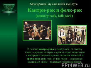 Молодёжная музыкальная культура Кантри-рок и фолк-рок (country rock, folk rock)