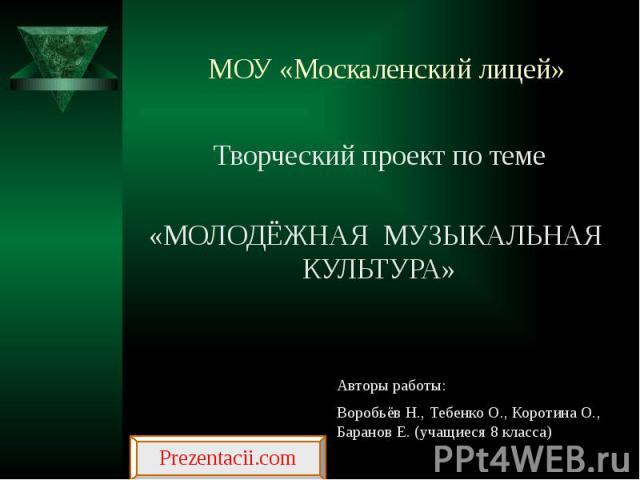 МОУ «Москаленский лицей» Творческий проект по теме «МОЛОДЁЖНАЯ МУЗЫКАЛЬНАЯ КУЛЬТУРА»
