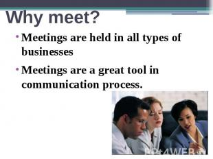 Why meet? Meetings are held in all types of businesses Meetings are a great tool