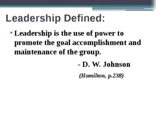 Leadership Defined: Leadership is the use of power to promote the goal accomplis