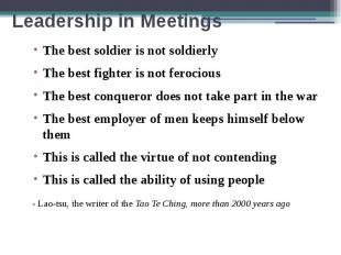 Leadership in Meetings The best soldier is not soldierly The best fighter is not
