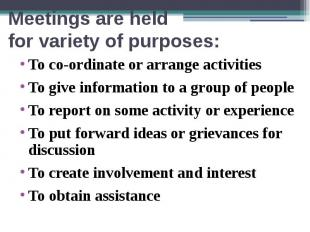 Meetings are held for variety of purposes: To co-ordinate or arrange activities