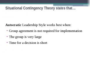 Situational Contingency Theory states that… Autocratic Leadership Style works be
