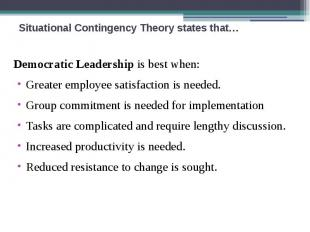 Situational Contingency Theory states that… Democratic Leadership is best when: