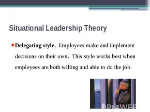 Situational Leadership Theory Delegating style. Employees make and implement dec
