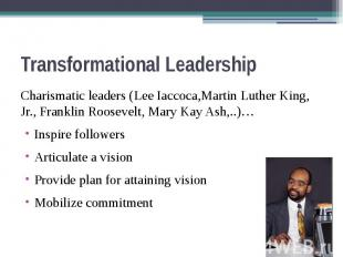 Transformational Leadership Charismatic leaders (Lee Iaccoca,Martin Luther King,