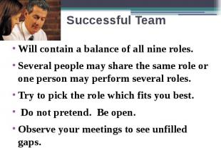 Successful Team Will contain a balance of all nine roles. Several people may sha