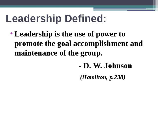 Leadership Defined: Leadership is the use of power to promote the goal accomplishment and maintenance of the group. - D. W. Johnson (Hamilton, p.238)