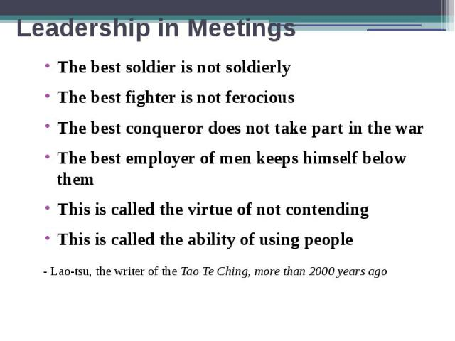 Leadership in Meetings The best soldier is not soldierly The best fighter is not ferocious The best conqueror does not take part in the war The best employer of men keeps himself below them This is called the virtue of not contending This is called …