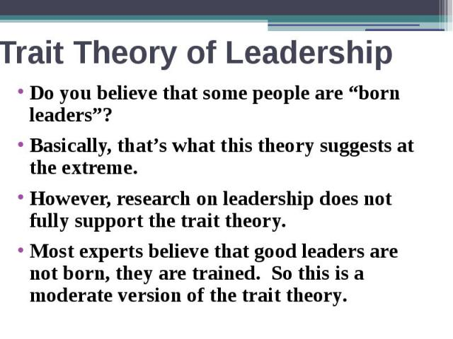 "Trait Theory of Leadership Do you believe that some people are ""born leaders""? Basically, that's what this theory suggests at the extreme. However, research on leadership does not fully support the trait theory. Most experts believe that good leader…"