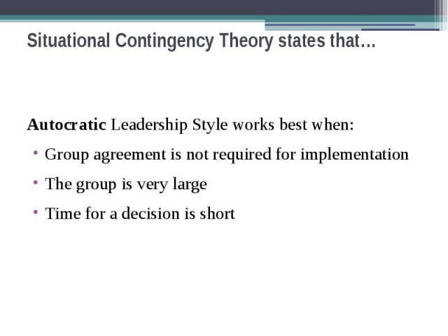 Situational Contingency Theory states that… Autocratic Leadership Style works best when: Group agreement is not required for implementation The group is very large Time for a decision is short