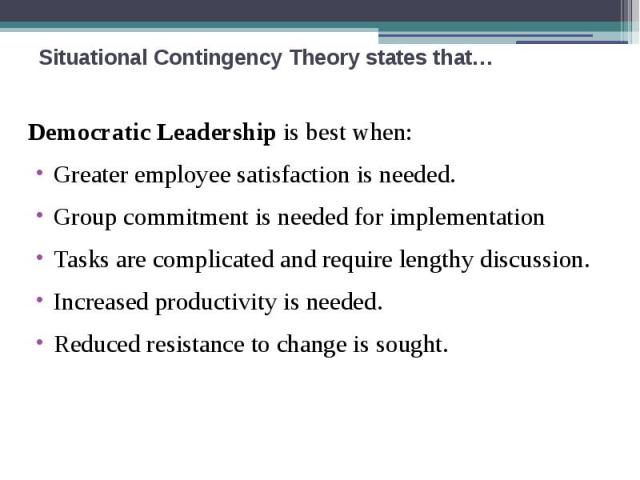 Situational Contingency Theory states that… Democratic Leadership is best when: Greater employee satisfaction is needed. Group commitment is needed for implementation Tasks are complicated and require lengthy discussion. Increased productivity is ne…