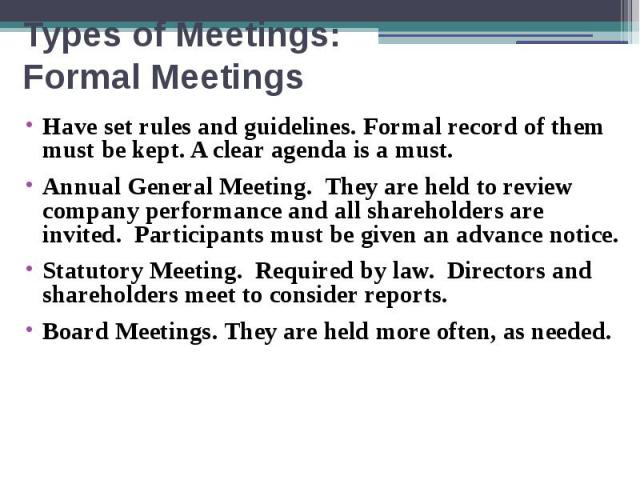 Types of Meetings: Formal Meetings Have set rules and guidelines. Formal record of them must be kept. A clear agenda is a must. Annual General Meeting. They are held to review company performance and all shareholders are invited. Participants must b…