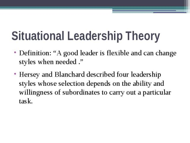 "Situational Leadership Theory Definition: ""A good leader is flexible and can change styles when needed ."" Hersey and Blanchard described four leadership styles whose selection depends on the ability and willingness of subordinates to carry out a par…"