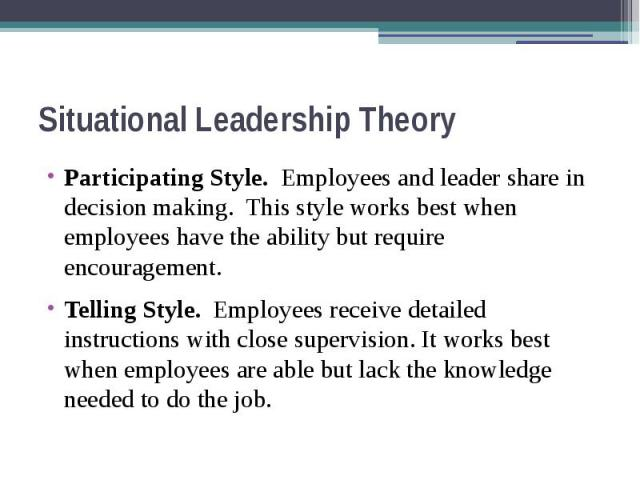 Situational Leadership Theory Participating Style. Employees and leader share in decision making. This style works best when employees have the ability but require encouragement. Telling Style. Employees receive detailed instructions with close supe…