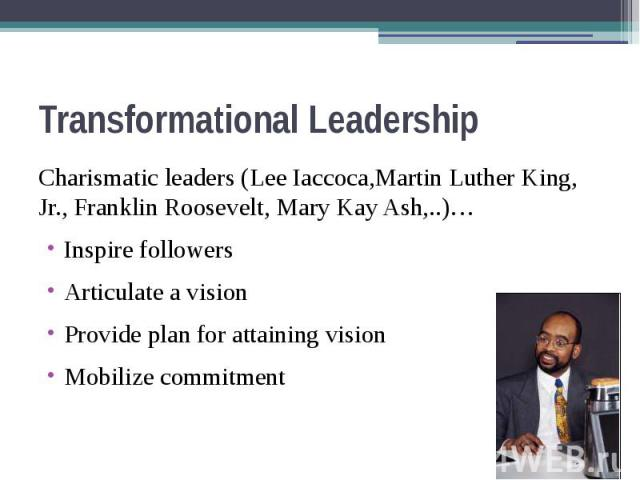 Transformational Leadership Charismatic leaders (Lee Iaccoca,Martin Luther King, Jr., Franklin Roosevelt, Mary Kay Ash,..)… Inspire followers Articulate a vision Provide plan for attaining vision Mobilize commitment