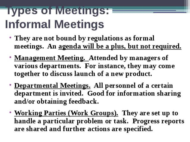 Types of Meetings: Informal Meetings They are not bound by regulations as formal meetings. An agenda will be a plus, but not required. Management Meeting. Attended by managers of various departments. For instance, they may come together to discuss l…