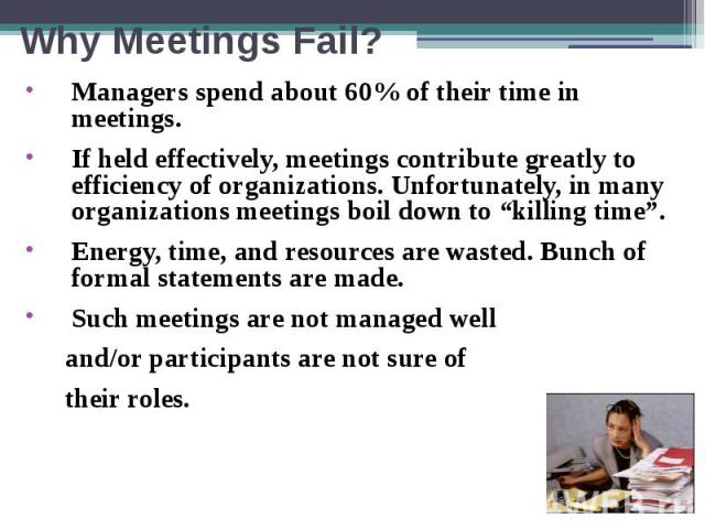 "Why Meetings Fail? Managers spend about 60% of their time in meetings. If held effectively, meetings contribute greatly to efficiency of organizations. Unfortunately, in many organizations meetings boil down to ""killing time"". Energy, time, and reso…"