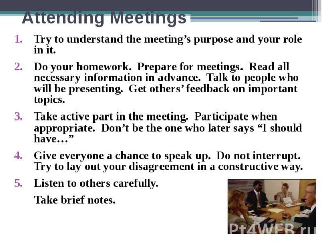 Attending Meetings Try to understand the meeting's purpose and your role in it. Do your homework. Prepare for meetings. Read all necessary information in advance. Talk to people who will be presenting. Get others' feedback on important topics. Take …