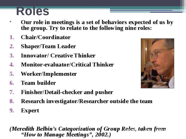 Roles Our role in meetings is a set of behaviors expected of us by the group. Try to relate to the following nine roles: Chair/Coordinator Shaper/Team Leader Innovator/ Creative Thinker Monitor-evaluator/Critical Thinker Worker/Implementer Team buil…