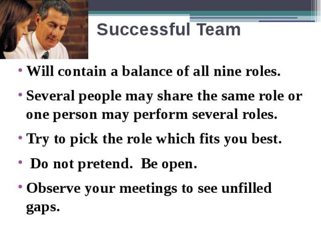 Successful Team Will contain a balance of all nine roles. Several people may share the same role or one person may perform several roles. Try to pick the role which fits you best. Do not pretend. Be open. Observe your meetings to see unfilled gaps.