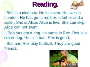 Reading. Bob is a nice boy. He is seven. He lives in London. He has got a mother