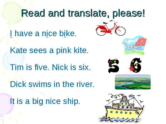 Read and translate, please! I have a nice bike. Kate sees a pink kite. Tim is five. Nick is six. Dick swims in the river. It is a big nice ship.