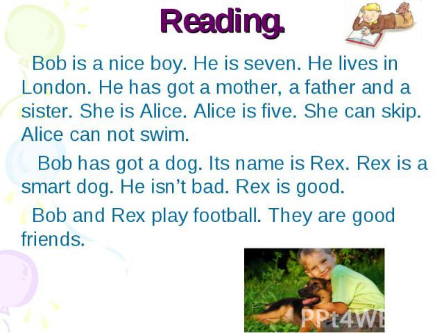 Reading. Bob is a nice boy. He is seven. He lives in London. He has got a mother, a father and a sister. She is Alice. Alice is five. She can skip. Alice can not swim. Bob has got a dog. Its name is Rex. Rex is a smart dog. He isn't bad. Rex is good…