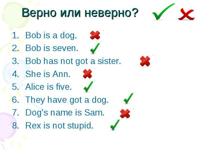 Верно или неверно? Bob is a dog. Bob is seven. Bob has not got a sister. She is Ann. Alice is five. They have got a dog. Dog's name is Sam. Rex is not stupid.
