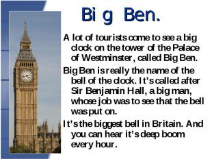 A lot of tourists come to see a big clock on the tower of the Palace of Westmins