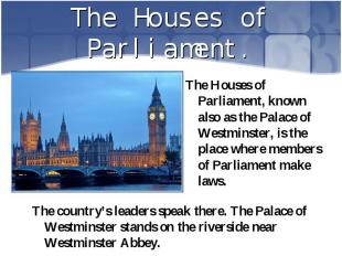 The Houses of Parliament, known also as the Palace of Westminster, is the place